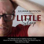 Little Sleep: The Ultimate Guide to Battling Insomnia, Learn About The Most Effective Sleep Therapy That Would Help You Sleep Well Every Night, Juliana Skyeson