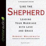 Like the Shepherd Leading Your Marriage with Love and Grace, Robert Wolgemuth