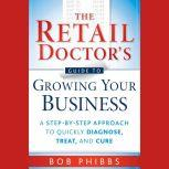 The Retail Doctor's Guide to Growing Your Business A Step-by-Step Approach to Quickly Diagnose, Treat, and Cure, Bob Phibbs