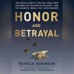 Honor and Betrayal The Untold Story of the Navy SEALs Who Captured the Butcher of Fallujahand the Shameful Ordeal They Later Endured, Patrick Robinson