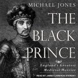 The Black Prince England's Greatest Medieval Warrior, Michael Jones