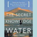 The Secret Knowledge of Water There Are Two Easy Ways to Die in the Desert: Thirst and Drowning, Craig Childs