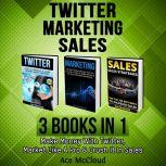 Twitter: Marketing: Sales: 3 Books in 1: Make Money With Twitter, Market Like A Pro & Crush It In Sales, Ace McCloud