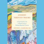 Journey Through Trauma A Trail Guide to the 5-Phase Cycle of Healing Repeated Trauma, Gretchen L. Schmelzer, PhD