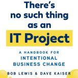 There's No Such Thing as an IT Project A Handbook for Intentional Business Change, Bob Lewis