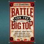 Battle for the Big Top P.T. Barnum, James Bailey, John Ringling, and the Death-Defying Saga of the American Circus, Les Standiford