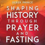Shaping History Through Prayer and Fasting, Derek Prince