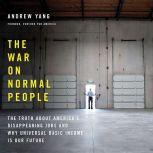 The War on Normal People The Truth About America's Disappearing Jobs and Why Universal Basic Income Is Our Future, Andrew Yang