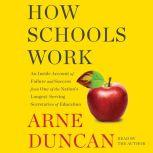 How Schools Work An Inside Account of Failure and Success from One of the Nation's Longest-Serving Secretaries of Education, Arne Duncan