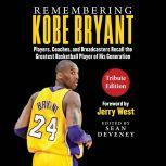 Remembering Kobe Bryant Players, Coaches, and Broadcasters Recall the Greatest Basketball Player of His Generation, Sean Deveney