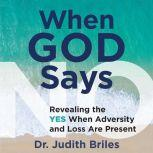 When God Says No Revealing the YES When Adversity and Loss are Present, Dr. Judith Briles