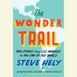 The Wonder Trail True Stories from Los Angeles to the End of the World, Steve Hely