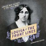 Louisa on the Front Lines Louisa May Alcott in the Civil War, Samantha Seiple