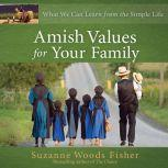 Amish Values for Your Family What We Can Learn from the Simple Life, Suzanne Woods Fisher