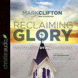 Reclaiming Glory Revitalizing Dying Churches, Mark Clifton
