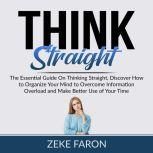 Think Straight: The Essential Guide On Thinking Straight, Discover How to Organize Your Mind to Overcome Information Overload and Make Better Use of Your Time, Zeke Faron