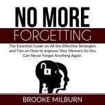 No More Forgetting The Essential Guide on All the Effective Strategies and Tips on How to Improve Your Memory So You Can Never Forget Anything Again, Brooke Milburn
