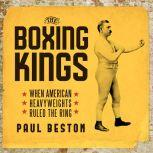 The Boxing Kings When American Heavyweights Ruled the Ring, Paul Beston