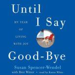 Until I Say Good-Bye My Year of Living with Joy, Susan Spencer-Wendel