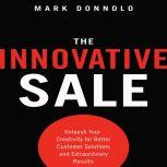 The Innovative Sale Unleash Your Creativity for Better Customer Solutions and Extraordinary Results, Mark Donnolo