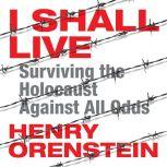 I Shall Live Surviving the Holocaust Against All Odds, Henry Orenstein