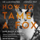 How to Tame a Fox (and Build a Dog) Visionary Scientists and a Siberian Tale of Jump-Started Evolution, Lee Alan Dugatkin