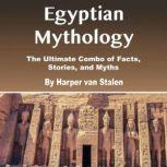 Egyptian Mythology The Ultimate Combo of Facts, Stories, and Myths, Harper van Stalen