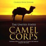 United States Camel Corps, The: The History of the U.S. Army's Use of Camels in the Southwest during the 19th Century, Charles River Editors