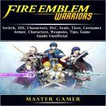 Fire Emblem Warriors, Switch, 3DS, Characters, DLC, Seals, Tiers, Costumes, Armor, Characters, Weapons, Tips, Game Guide Unofficial, Master Gamer