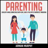 Parenting Develop A Whole Brain Child With Love, Logic & The Gifts of Imperfect Parenting, Armani Murphy