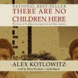 There Are No Children Here The Story of Two Boys Growing Up in the Other America, Alex Kotlowitz