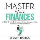 Master Your Finances A Guide On How To Be Smart with Your Money and Life to Achieve Financial Independence, Shawn Barros
