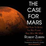 The Case for Mars The Plan to Settle the Red Planet and Why We Must, Robert Zubrin