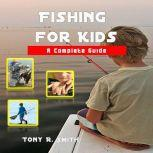 Fishing for Kids: A Complete Guide, Tony R. Smith