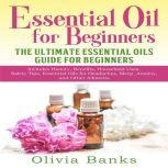 Essential Oil for Beginners: The Ultimate Essential Oils Guide for Beginners Includes History, Benefits, Household Uses, Safety Tips, Essential Oils for Headaches, Sleep, Anxiety, and Other Ailments, Olivia Banks