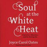 Soul at the White Heat Inspiration, Obsession, and the Writing Life, Joyce Carol Oates