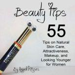 Beauty Tips 55 Tips on Natural Skin Care, Attractiveness, Makeup, and Looking Younger for Women, Angell Kisses