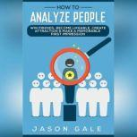 How to Analyze People: Win Friends, Become Likeable, Create Attraction & Make A Memorable First Impression, Jason Gale