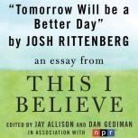 "Tomorrow Will be a Better Day A ""This I Believe"" Essay, Josh Rittenberg"