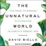 The Unnatural World The Race to Remake Civilization in Earth's Newest Age, David Biello