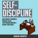 Self-Discipline: Build Mental Toughness, Increase Focus, Stop Procrastinating & Achieve Your Goals, Armani Murphy