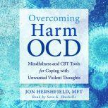 Overcoming Harm OCD Mindfulness and CBT Tools for Coping with Unwanted Violent Thoughts, Jon Hershfield