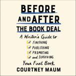 Before and After the Book Deal A Writer's Guide to Finishing, Publishing, Promoting, and Surviving Your First Book, Courtney Maum