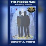 The Middle Man A Broadway Romance, Gregory A. Kompes