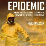 Epidemic Ebola and the Global Scramble to Prevent the Next Killer Outbreak, Reid Wilson
