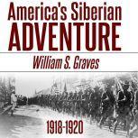 America's Siberian Adventure, 1918-1920, William Sidney Graves
