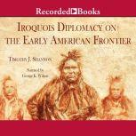 Iroquois Diplomacy on the Early American Frontier, Timothy J. Shannon