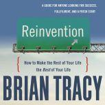Reinvention How to Make the Rest of Your Life the Best of Your Life, Brian Tracy