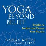 Yoga Beyond Belief Insights to Awaken and Deepen Your Practice, Ganga White