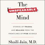 The Unspeakable Mind Stories of Trauma and Healing from the Frontlines of PTSD Science, Shaili Jain, M.D.